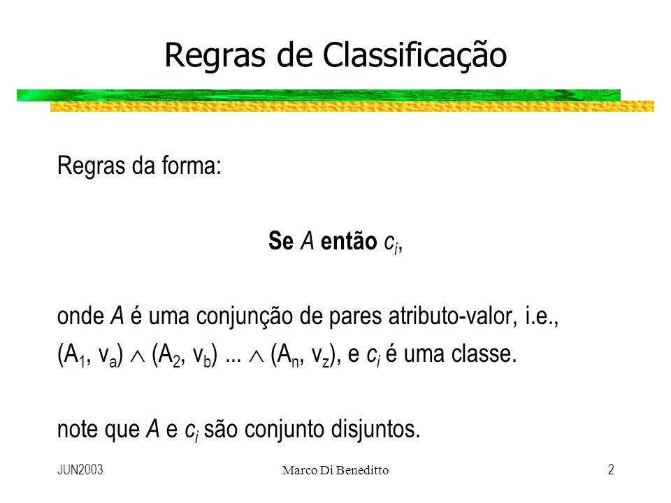 JUN2003Marco Di Beneditto2 Regras de Classificação Regras da forma: Se A então c i, onde A é uma conjunção de pares atributo-valor, i.e., (A 1, v a )