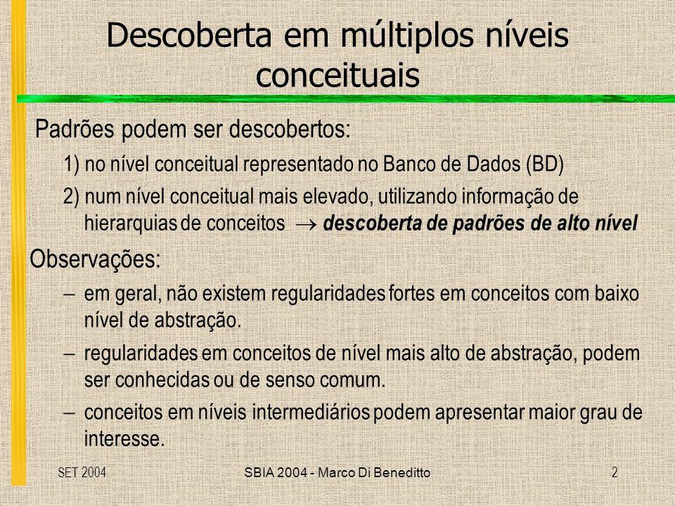 SET 2004SBIA 2004 - Marco Di Beneditto2 Descoberta em múltiplos níveis conceituais Padrões podem ser descobertos: 1) no nível conceitual representado no Banco de Dados (BD) 2) num nível conceitual mais elevado, utilizando informação de hierarquias de conceitos descoberta de padrões de alto nível Observações: em geral, não existem regularidades fortes em conceitos com baixo nível de abstração.