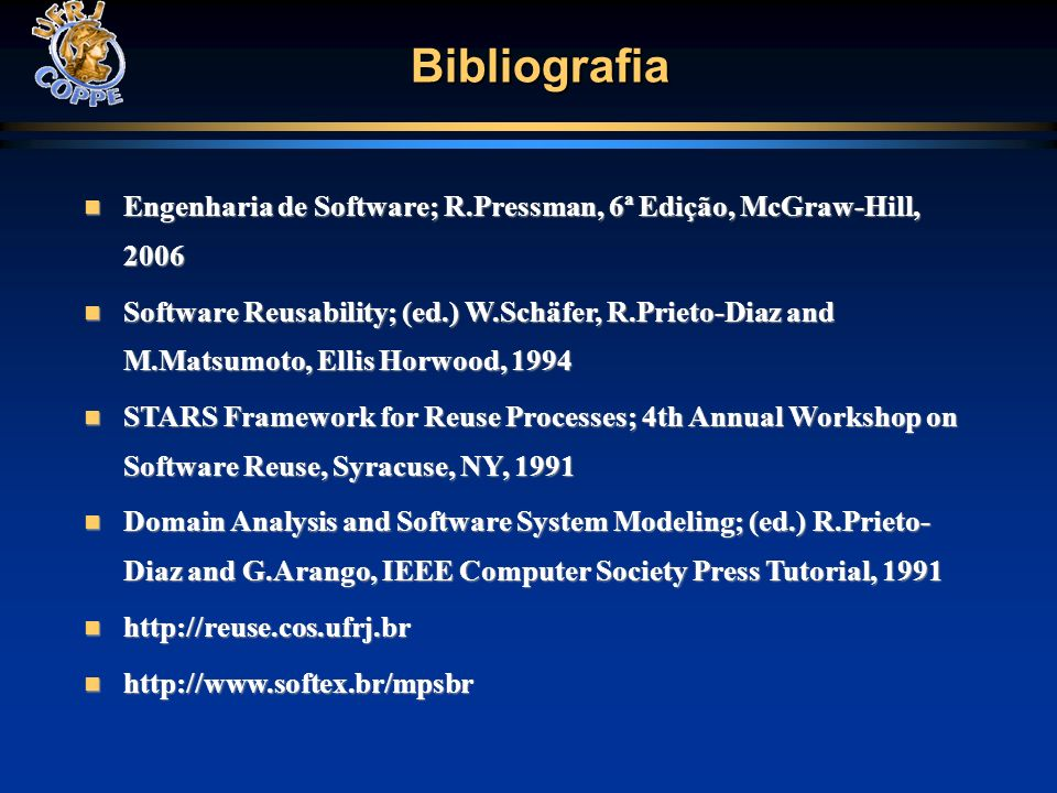 Bibliografia Engenharia de Software; R.Pressman, 6ª Edição, McGraw-Hill, 2006 Engenharia de Software; R.Pressman, 6ª Edição, McGraw-Hill, 2006 Software Reusability; (ed.) W.Schäfer, R.Prieto-Diaz and M.Matsumoto, Ellis Horwood, 1994 Software Reusability; (ed.) W.Schäfer, R.Prieto-Diaz and M.Matsumoto, Ellis Horwood, 1994 STARS Framework for Reuse Processes; 4th Annual Workshop on Software Reuse, Syracuse, NY, 1991 STARS Framework for Reuse Processes; 4th Annual Workshop on Software Reuse, Syracuse, NY, 1991 Domain Analysis and Software System Modeling; (ed.) R.Prieto- Diaz and G.Arango, IEEE Computer Society Press Tutorial, 1991 Domain Analysis and Software System Modeling; (ed.) R.Prieto- Diaz and G.Arango, IEEE Computer Society Press Tutorial, 1991 http://reuse.cos.ufrj.br http://reuse.cos.ufrj.br http://www.softex.br/mpsbr http://www.softex.br/mpsbr