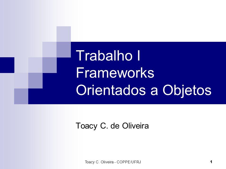 1 Trabalho I Frameworks Orientados a Objetos Toacy C. de Oliveira Toacy C. Oliveira - COPPE/UFRJ