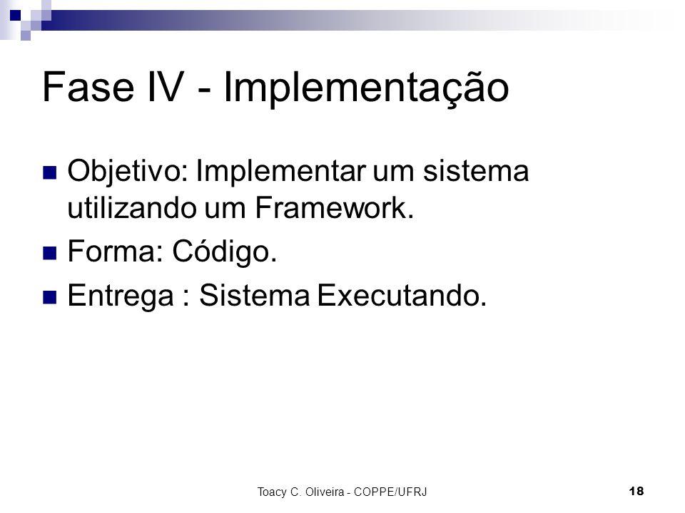 Toacy C. Oliveira - COPPE/UFRJ 18 Fase IV - Implementação Objetivo: Implementar um sistema utilizando um Framework. Forma: Código. Entrega : Sistema E