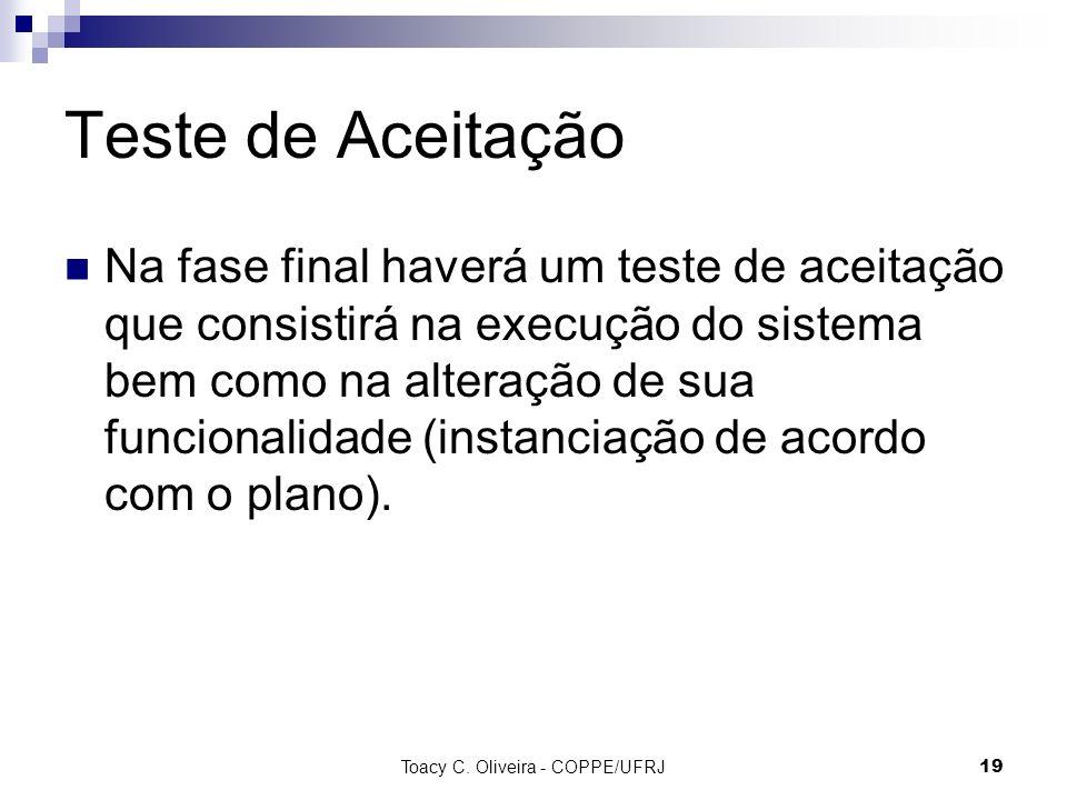 Toacy C. Oliveira - COPPE/UFRJ 19 Teste de Aceitação Na fase final haverá um teste de aceitação que consistirá na execução do sistema bem como na alte