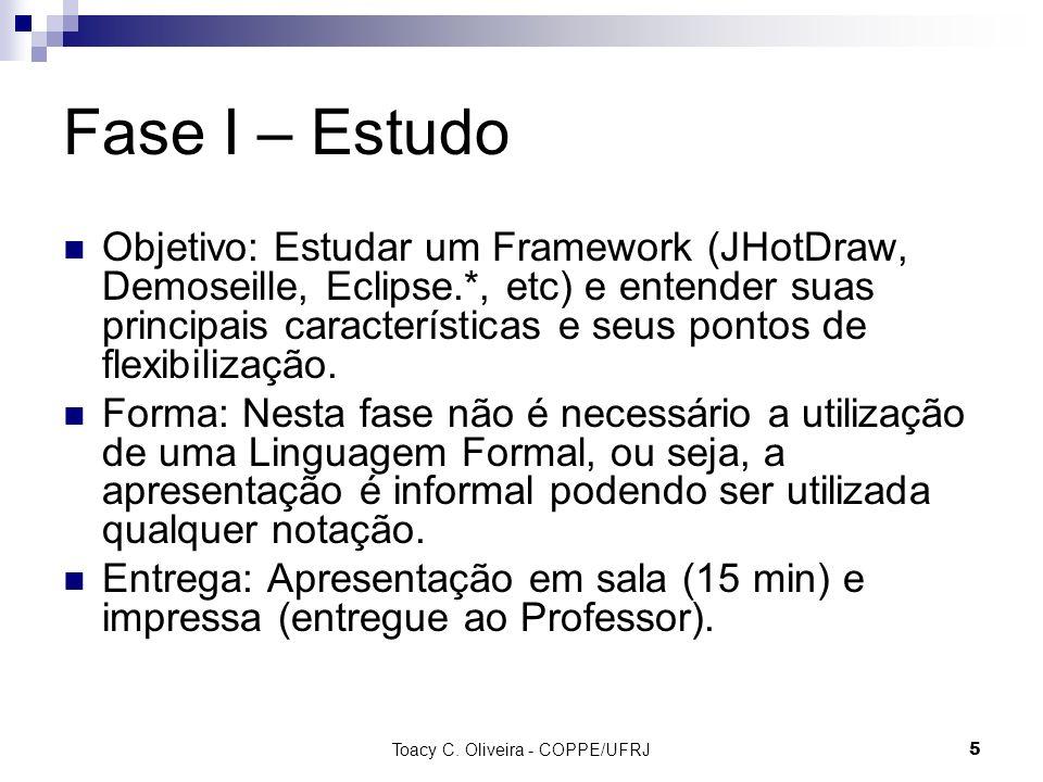 Toacy C. Oliveira - COPPE/UFRJ 5 Fase I – Estudo Objetivo: Estudar um Framework (JHotDraw, Demoseille, Eclipse.*, etc) e entender suas principais cara