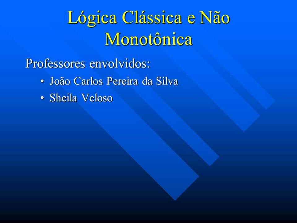 Lógica Clássica e Não Monotônica Professores envolvidos: João Carlos Pereira da SilvaJoão Carlos Pereira da Silva Sheila VelosoSheila Veloso