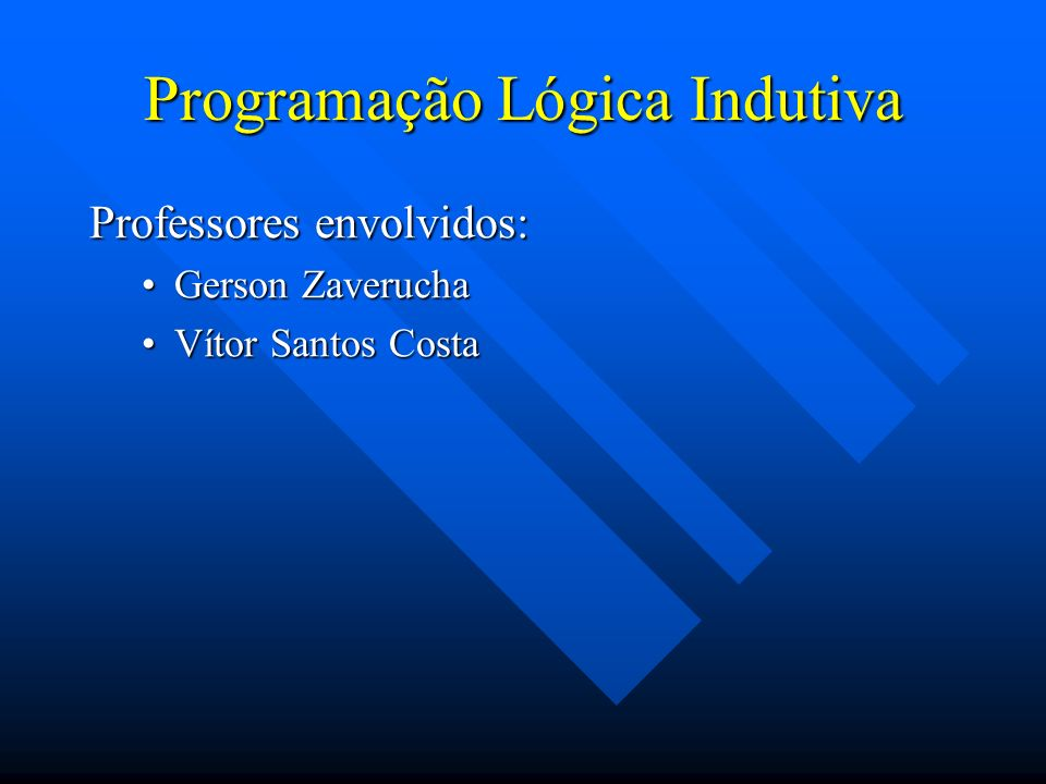 Programação Lógica Indutiva Professores envolvidos: Gerson ZaveruchaGerson Zaverucha Vítor Santos CostaVítor Santos Costa