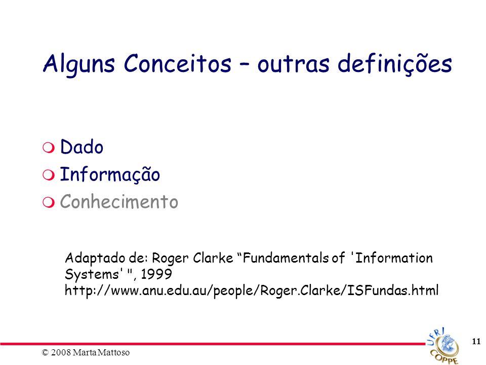 © 2008 Marta Mattoso 11 Alguns Conceitos – outras definições Dado Informação Conhecimento Adaptado de: Roger Clarke Fundamentals of 'Information Syste