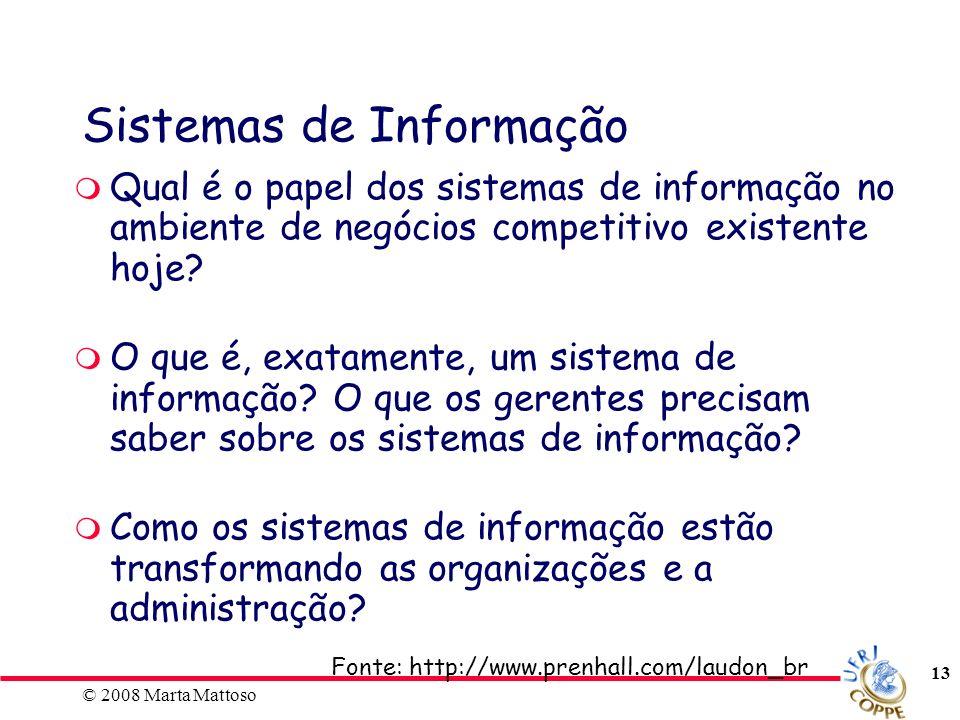 © 2008 Marta Mattoso 13 Sistemas de Informação Qual é o papel dos sistemas de informação no ambiente de negócios competitivo existente hoje? O que é,
