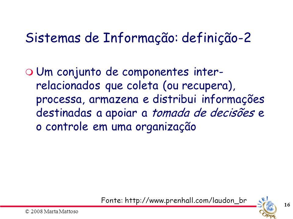 © 2008 Marta Mattoso 16 Sistemas de Informação: definição-2 Um conjunto de componentes inter- relacionados que coleta (ou recupera), processa, armazen