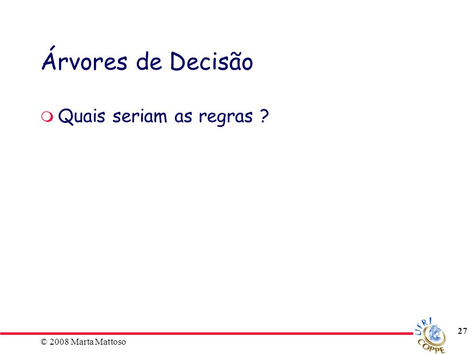 © 2008 Marta Mattoso 27 Árvores de Decisão Quais seriam as regras ?