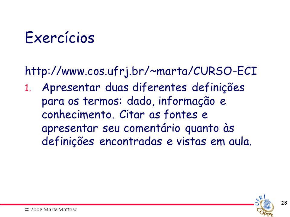 © 2008 Marta Mattoso 28 Exercícios http://www.cos.ufrj.br/~marta/CURSO-ECI 1. Apresentar duas diferentes definições para os termos: dado, informação e