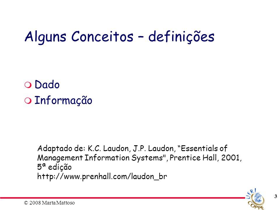 © 2008 Marta Mattoso 3 Alguns Conceitos – definições Dado Informação Adaptado de: K.C. Laudon, J.P. Laudon, Essentials of Management Information Syste