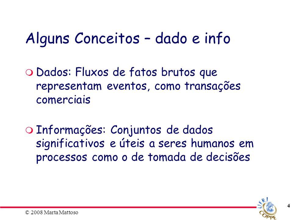 © 2008 Marta Mattoso 4 Alguns Conceitos – dado e info Dados: Fluxos de fatos brutos que representam eventos, como transações comerciais Informações: C