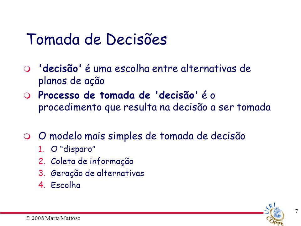 © 2008 Marta Mattoso 7 Tomada de Decisões 'decisão' é uma escolha entre alternativas de planos de ação Processo de tomada de 'decisão' é o procediment
