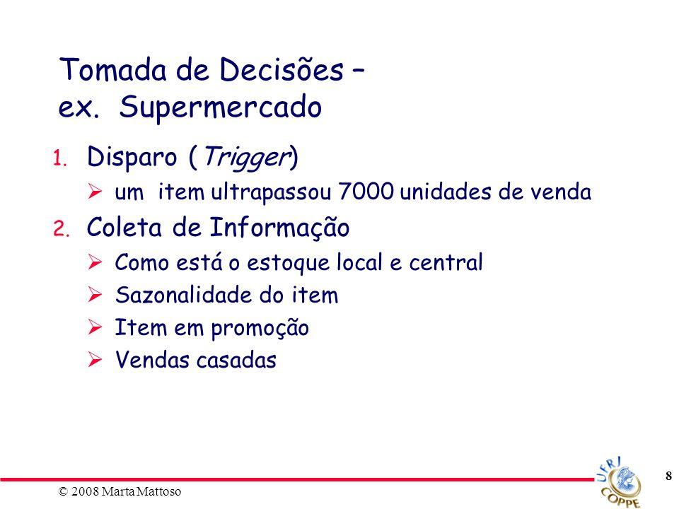 © 2008 Marta Mattoso 8 Tomada de Decisões – ex. Supermercado 1. Disparo (Trigger) um item ultrapassou 7000 unidades de venda 2. Coleta de Informação C