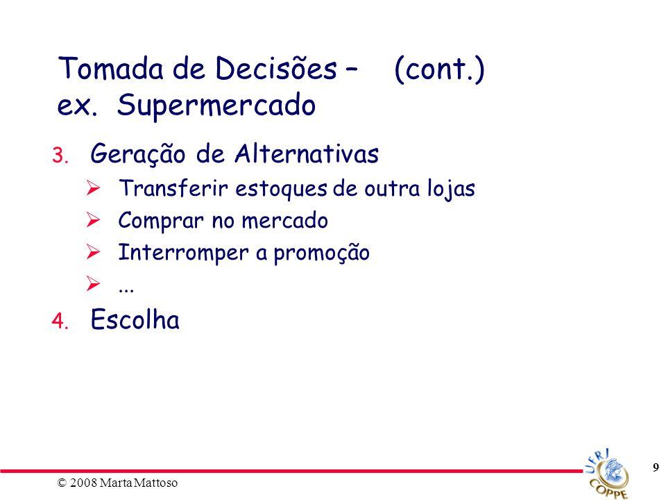 © 2008 Marta Mattoso 9 Tomada de Decisões – (cont.) ex. Supermercado 3. Geração de Alternativas Transferir estoques de outra lojas Comprar no mercado
