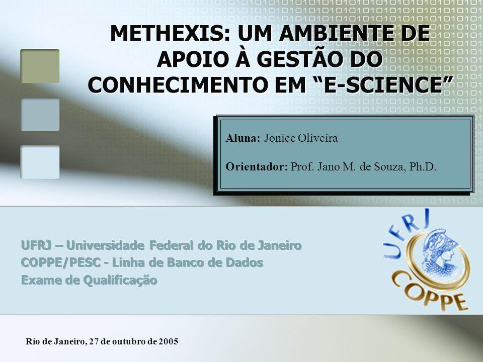 METHEXIS: UM AMBIENTE DE APOIO À GESTÃO DO CONHECIMENTO EM E-SCIENCE Clique aqui para editar os autores Aluna: Jonice Oliveira Orientador: Prof. Jano