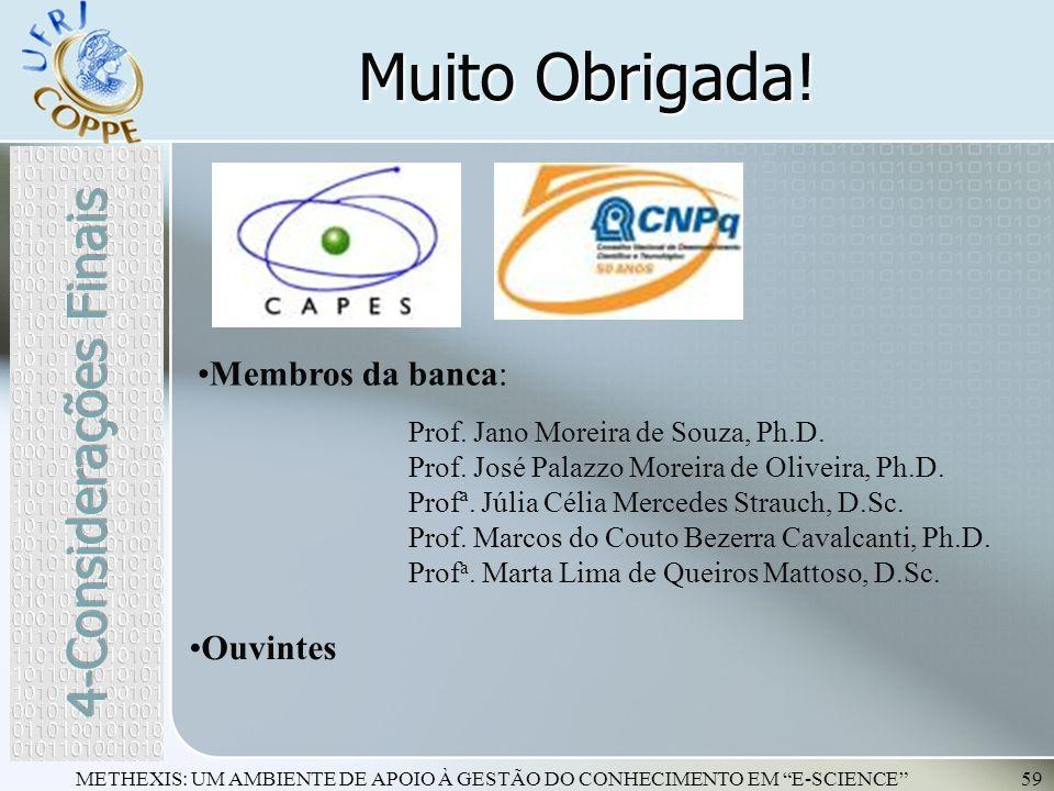 METHEXIS: UM AMBIENTE DE APOIO À GESTÃO DO CONHECIMENTO EM E-SCIENCE59 Muito Obrigada! Membros da banca: Prof. Jano Moreira de Souza, Ph.D. Prof. José