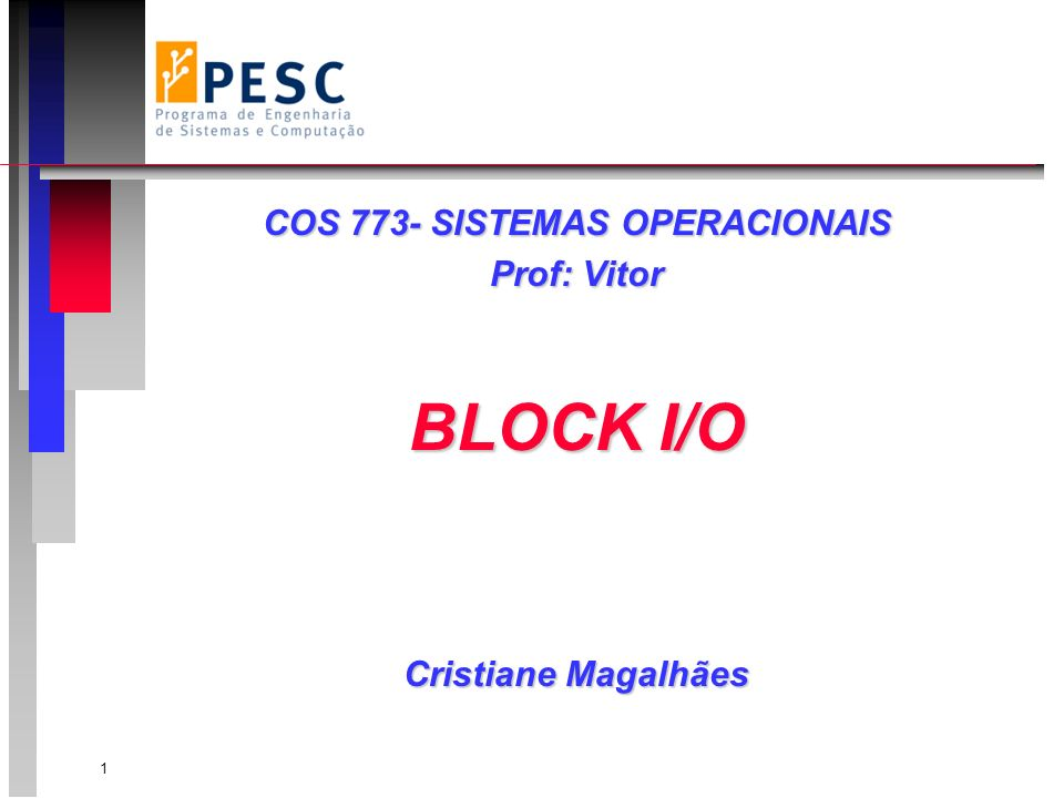 1 COS 773- SISTEMAS OPERACIONAIS Prof: Vitor BLOCK I/O Cristiane Magalhães