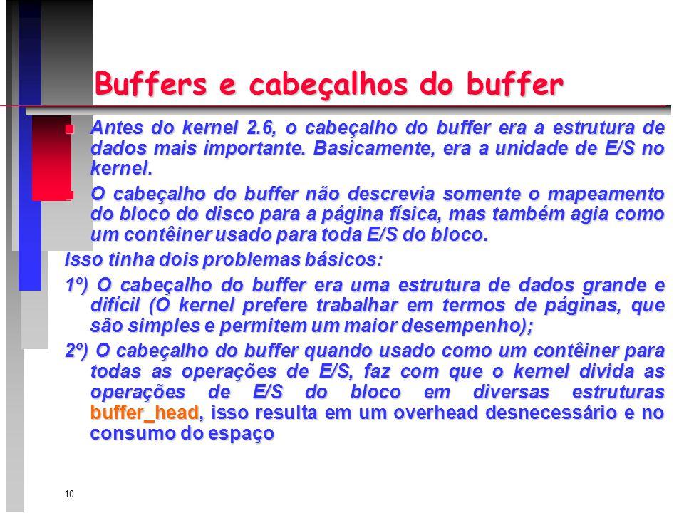10 Buffers e cabeçalhos do buffer n Antes do kernel 2.6, o cabeçalho do buffer era a estrutura de dados mais importante.