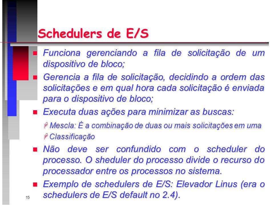 15 Schedulers de E/S n Funciona gerenciando a fila de solicitação de um dispositivo de bloco; n Gerencia a fila de solicitação, decidindo a ordem das solicitações e em qual hora cada solicitação é enviada para o dispositivo de bloco; n Executa duas ações para minimizar as buscas: Mescla: É a combinação de duas ou mais solicitações em uma Mescla: É a combinação de duas ou mais solicitações em uma Classificação Classificação n Não deve ser confundido com o scheduler do processo.