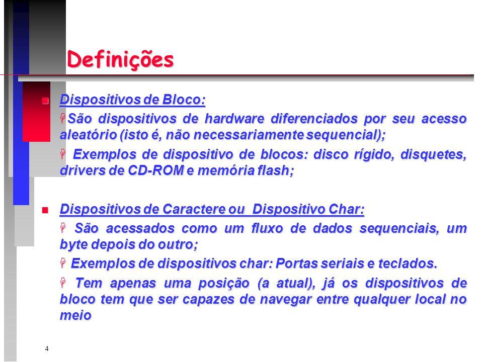 4 Definições n Dispositivos de Bloco: São dispositivos de hardware diferenciados por seu acesso aleatório (isto é, não necessariamente sequencial); Exemplos de dispositivo de blocos: disco rígido, disquetes, drivers de CD-ROM e memória flash; Exemplos de dispositivo de blocos: disco rígido, disquetes, drivers de CD-ROM e memória flash; n Dispositivos de Caractere ou Dispositivo Char: São acessados como um fluxo de dados sequenciais, um byte depois do outro; Exemplos de dispositivos char: Portas seriais e teclados.