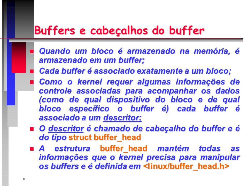 8 Buffers e cabeçalhos do buffer n Quando um bloco é armazenado na memória, é armazenado em um buffer; n Cada buffer é associado exatamente a um bloco; n Como o kernel requer algumas informações de controle associadas para acompanhar os dados (como de qual dispositivo do bloco e de qual bloco específico o buffer é) cada buffer é associado a um descritor; n O descritor é chamado de cabeçalho do buffer e é do tipo struct buffer_head n A estrutura buffer_head mantém todas as informações que o kernel precisa para manipular os buffers e é definida em n A estrutura buffer_head mantém todas as informações que o kernel precisa para manipular os buffers e é definida em