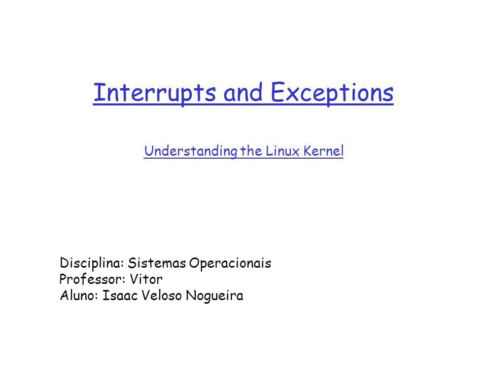 1 Interrupts and Exceptions Understanding the Linux Kernel Disciplina: Sistemas Operacionais Professor: Vitor Aluno: Isaac Veloso Nogueira