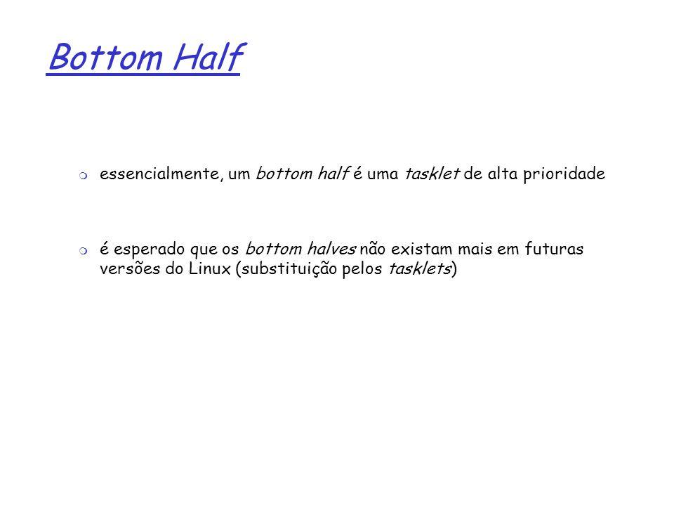1 Bottom Half essencialmente, um bottom half é uma tasklet de alta prioridade é esperado que os bottom halves não existam mais em futuras versões do L