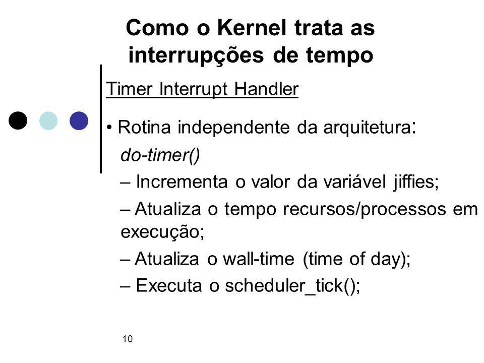 10 Como o Kernel trata as interrupções de tempo Timer Interrupt Handler Rotina independente da arquitetura : do-timer() – Incrementa o valor da variável jiffies; – Atualiza o tempo recursos/processos em execução; – Atualiza o wall-time (time of day); – Executa o scheduler_tick();
