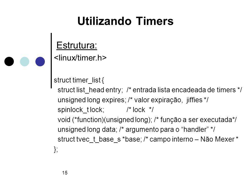 15 Utilizando Timers Estrutura: struct timer_list { struct list_head entry; /* entrada lista encadeada de timers */ unsigned long expires; /* valor expiração, jiffies */ spinlock_t lock; /* lock */ void (*function)(unsigned long); /* função a ser executada*/ unsigned long data; /* argumento para o handler */ struct tvec_t_base_s *base; /* campo interno – Não Mexer * };