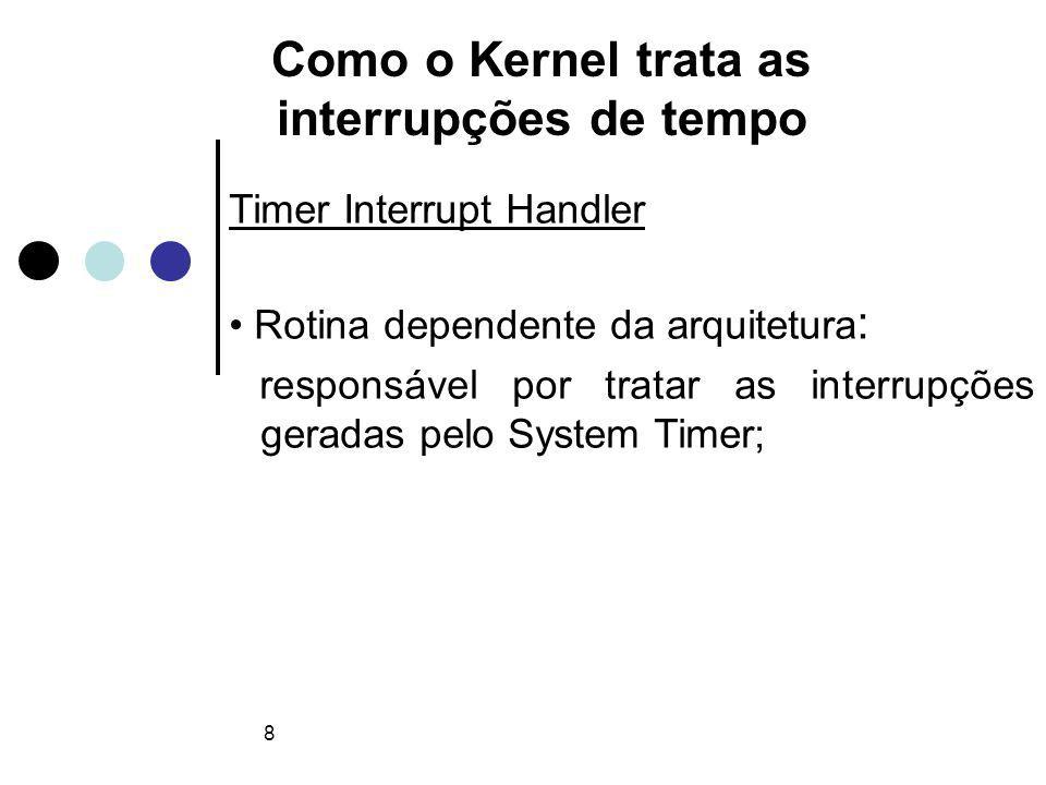 8 Como o Kernel trata as interrupções de tempo Timer Interrupt Handler Rotina dependente da arquitetura : responsável por tratar as interrupções geradas pelo System Timer;