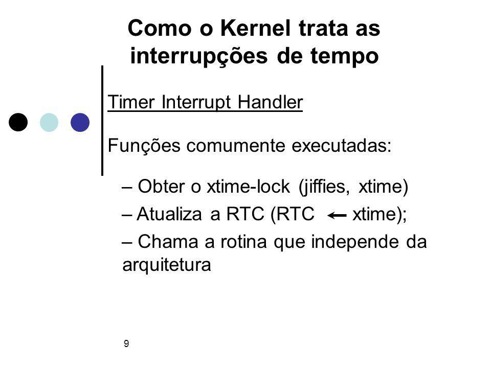 9 Como o Kernel trata as interrupções de tempo Timer Interrupt Handler Funções comumente executadas: – Obter o xtime-lock (jiffies, xtime) – Atualiza a RTC (RTC xtime); – Chama a rotina que independe da arquitetura