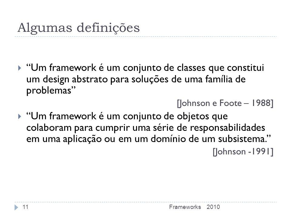 Algumas definições Um framework é um conjunto de classes que constitui um design abstrato para soluções de uma família de problemas [Johnson e Foote –