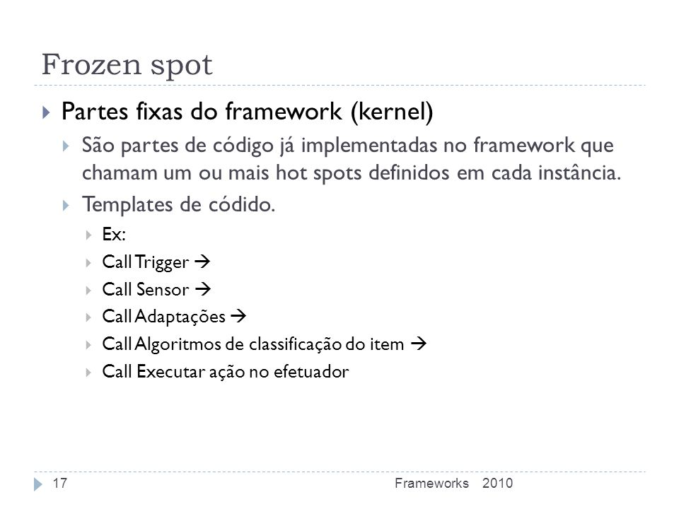 Frozen spot Partes fixas do framework (kernel) São partes de código já implementadas no framework que chamam um ou mais hot spots definidos em cada in