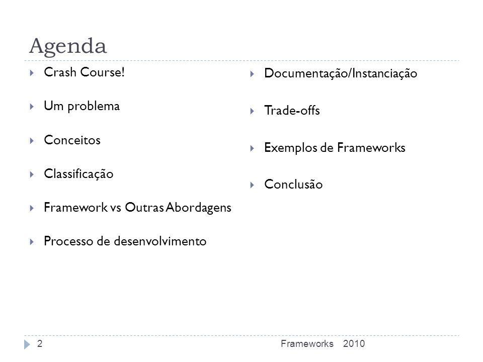Agenda Crash Course! Um problema Conceitos Classificação Framework vs Outras Abordagens Processo de desenvolvimento Documentação/Instanciação Trade-of