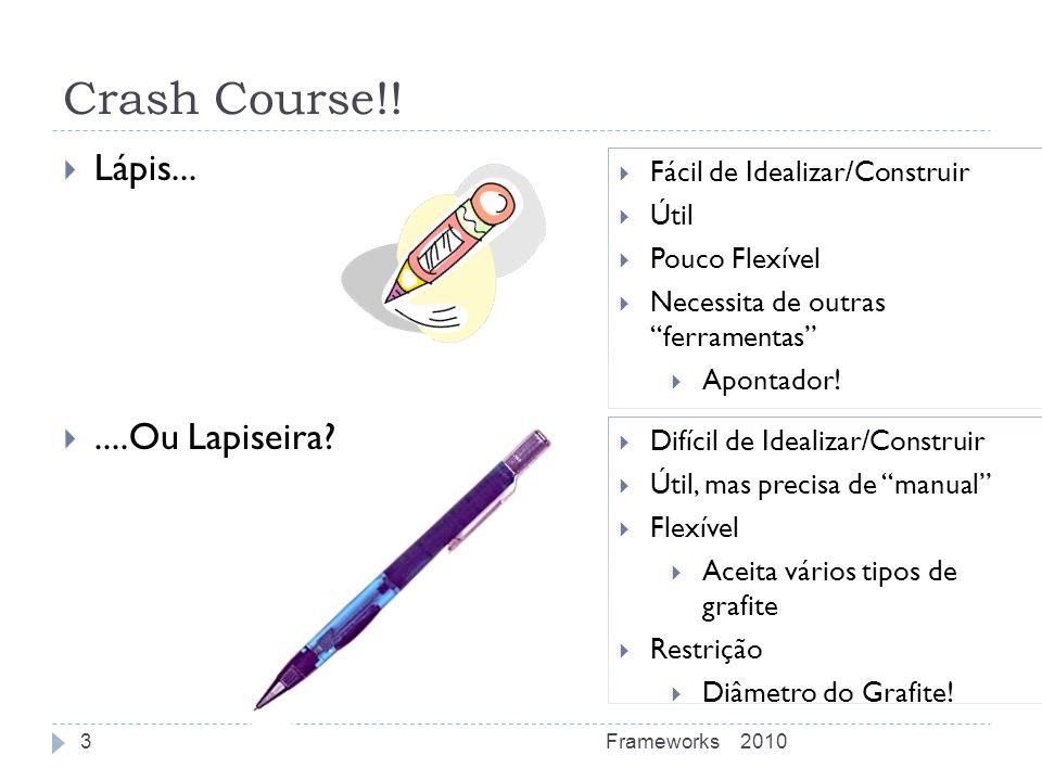 Crash Course!! Lápis.......Ou Lapiseira? 2010Frameworks3 Fácil de Idealizar/Construir Útil Pouco Flexível Necessita de outras ferramentas Apontador! D