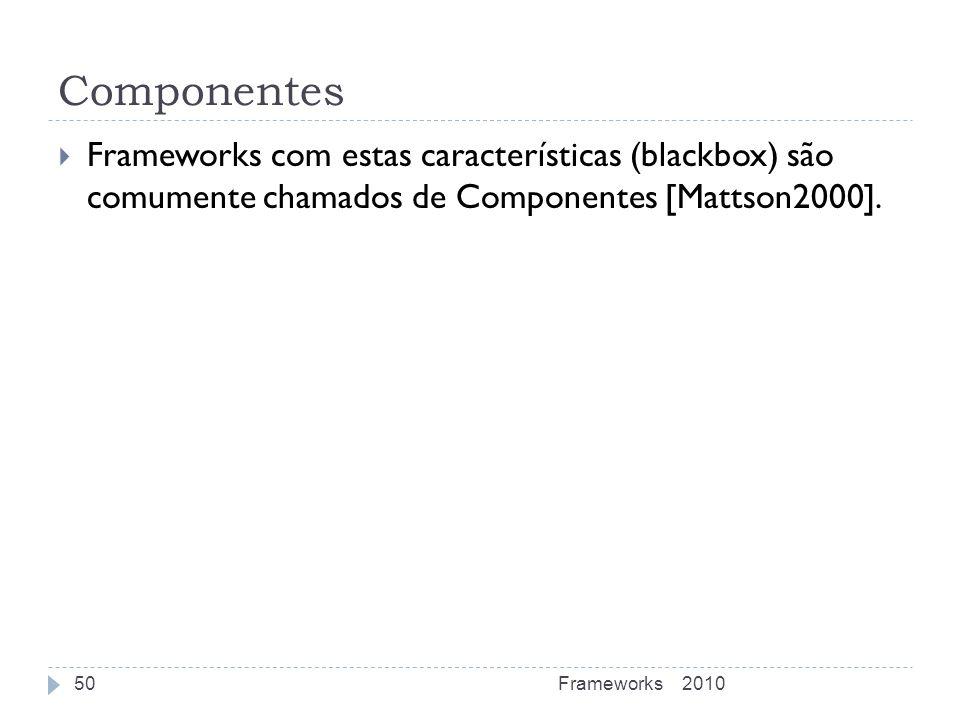 Componentes Frameworks com estas características (blackbox) são comumente chamados de Componentes [Mattson2000]. 2010Frameworks50