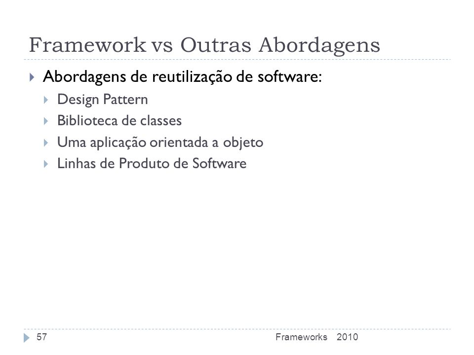 Framework vs Outras Abordagens Abordagens de reutilização de software: Design Pattern Biblioteca de classes Uma aplicação orientada a objeto Linhas de
