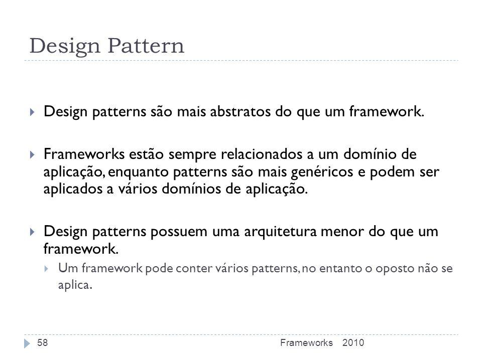 Design Pattern Design patterns são mais abstratos do que um framework. Frameworks estão sempre relacionados a um domínio de aplicação, enquanto patter