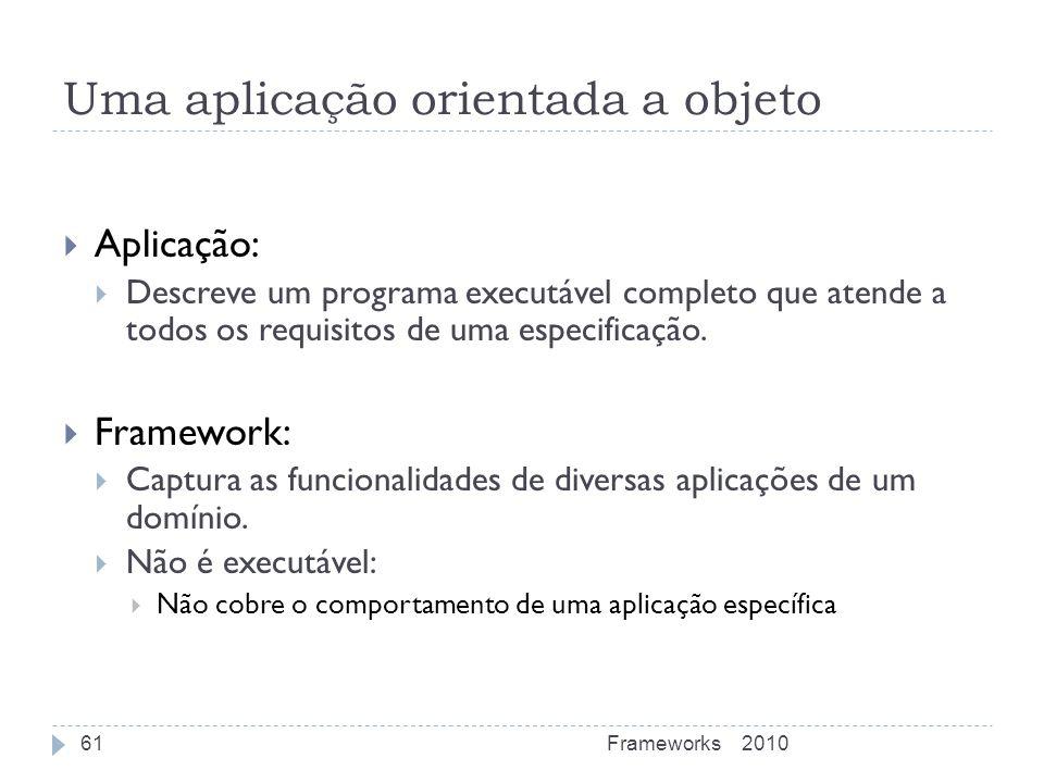 Uma aplicação orientada a objeto Aplicação: Descreve um programa executável completo que atende a todos os requisitos de uma especificação. Framework: