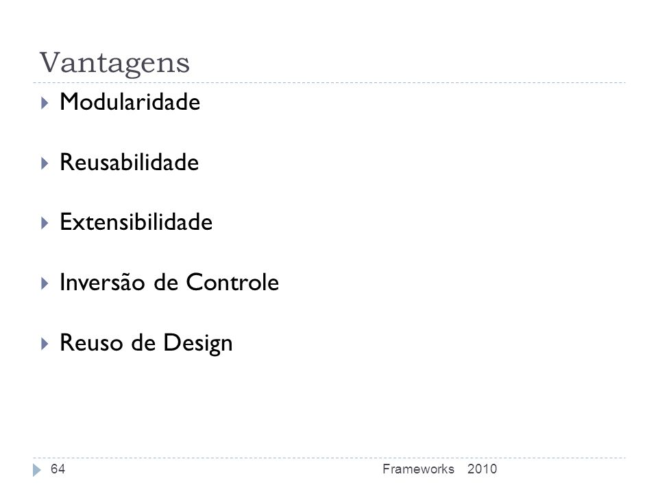 Vantagens Modularidade Reusabilidade Extensibilidade Inversão de Controle Reuso de Design 2010Frameworks64