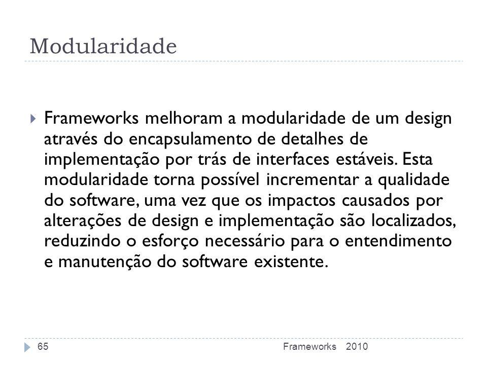 Modularidade Frameworks melhoram a modularidade de um design através do encapsulamento de detalhes de implementação por trás de interfaces estáveis. E