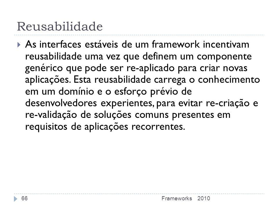 Reusabilidade As interfaces estáveis de um framework incentivam reusabilidade uma vez que definem um componente genérico que pode ser re-aplicado para