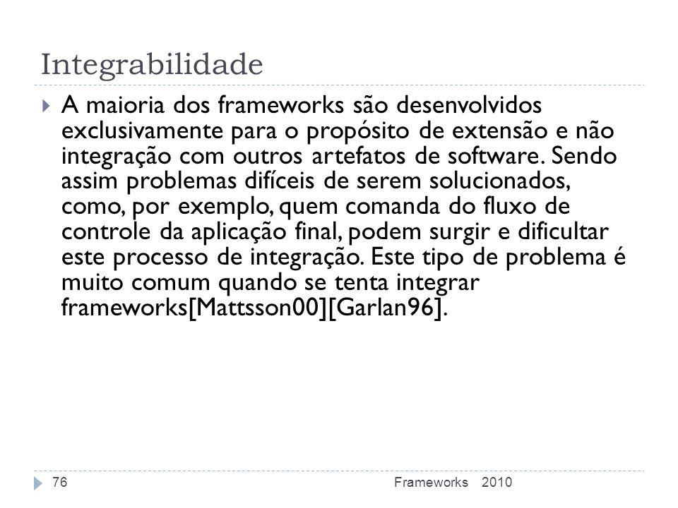 Integrabilidade A maioria dos frameworks são desenvolvidos exclusivamente para o propósito de extensão e não integração com outros artefatos de softwa