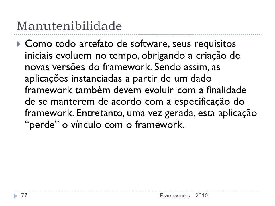 Manutenibilidade Como todo artefato de software, seus requisitos iniciais evoluem no tempo, obrigando a criação de novas versões do framework. Sendo a