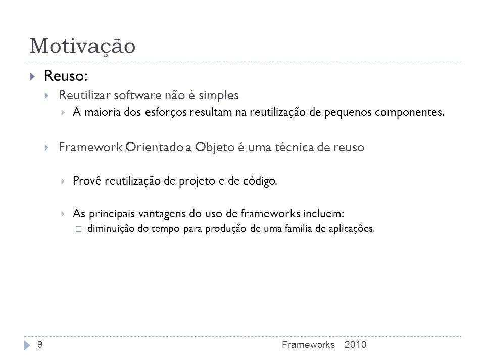 Motivação Reuso: Reutilizar software não é simples A maioria dos esforços resultam na reutilização de pequenos componentes. Framework Orientado a Obje