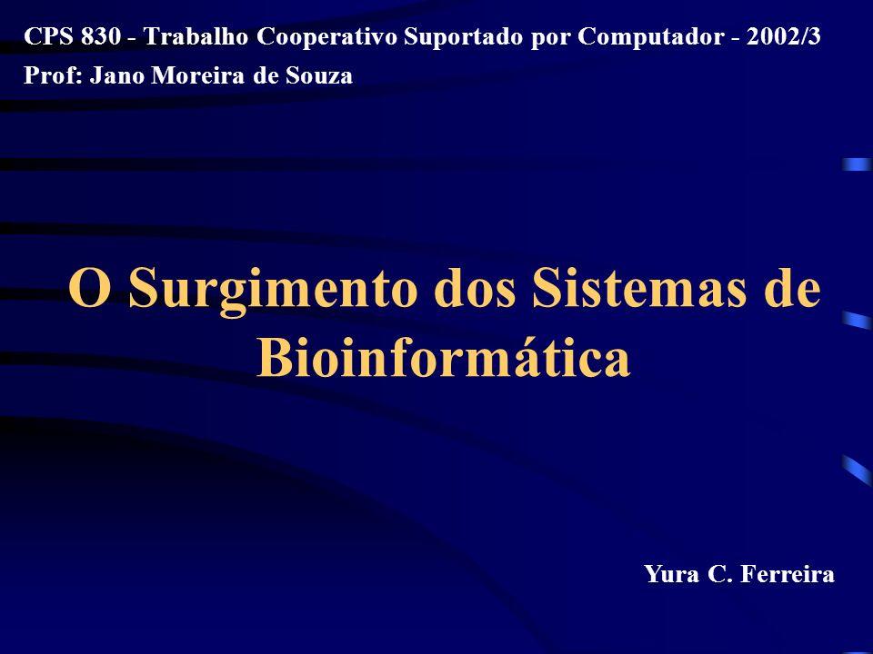 O Surgimento dos Sistemas de Bioinformática CPS 830 - Trabalho Cooperativo Suportado por Computador - 2002/3 Prof: Jano Moreira de Souza Yura C. Ferre