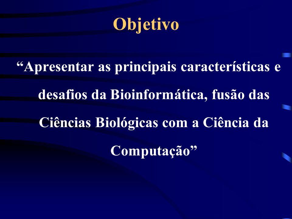 Objetivo Apresentar as principais características e desafios da Bioinformática, fusão das Ciências Biológicas com a Ciência da Computação