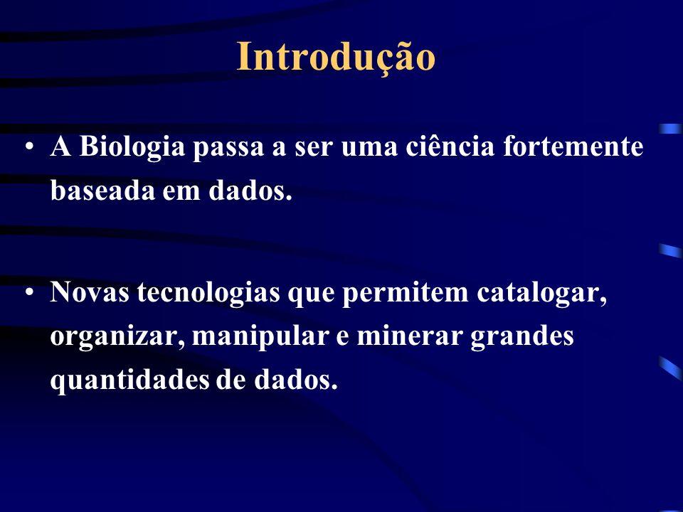 Introdução A Biologia passa a ser uma ciência fortemente baseada em dados. Novas tecnologias que permitem catalogar, organizar, manipular e minerar gr