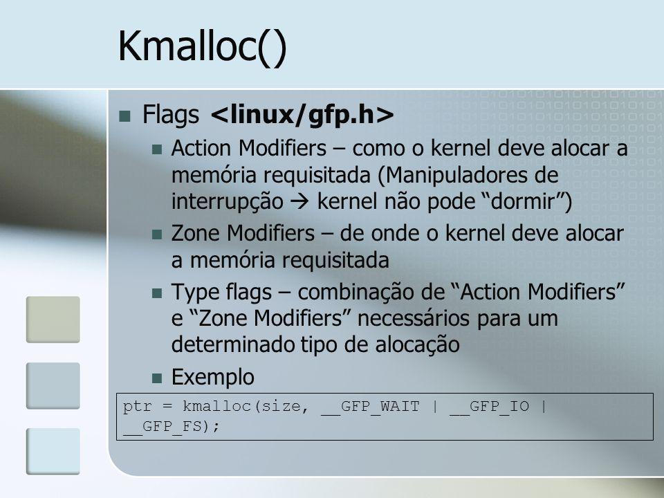 Kmalloc() Flags Action Modifiers – como o kernel deve alocar a memória requisitada (Manipuladores de interrupção kernel não pode dormir) Zone Modifier